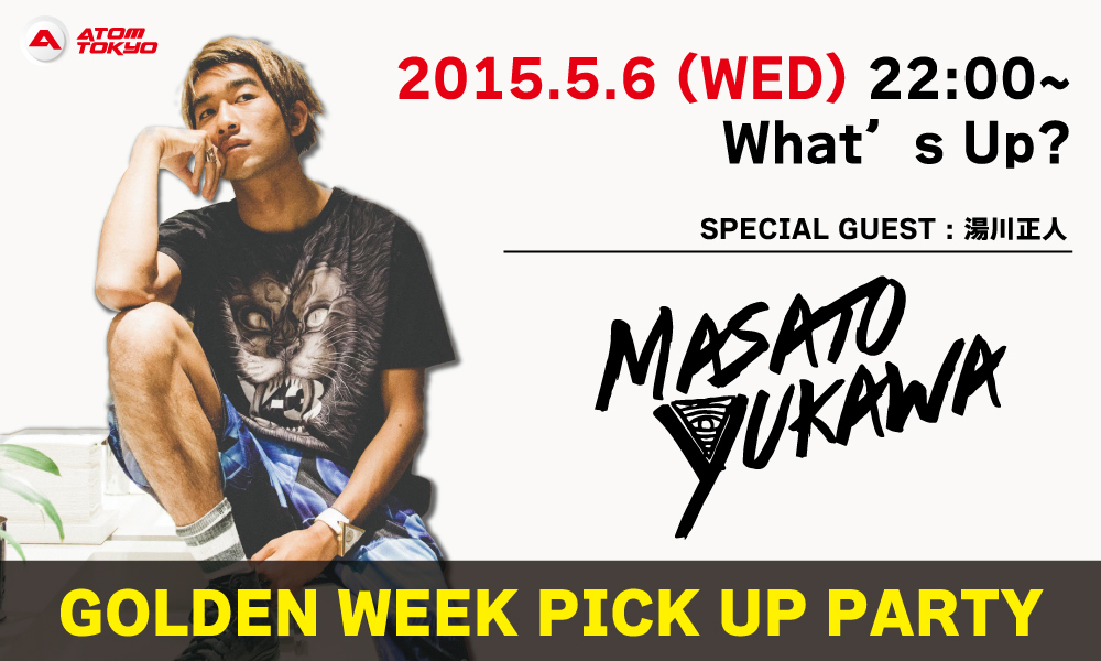 【GOLDEN WEEK PICK UP PARTY】2015.5.6(wed)22:00~ What's Up?